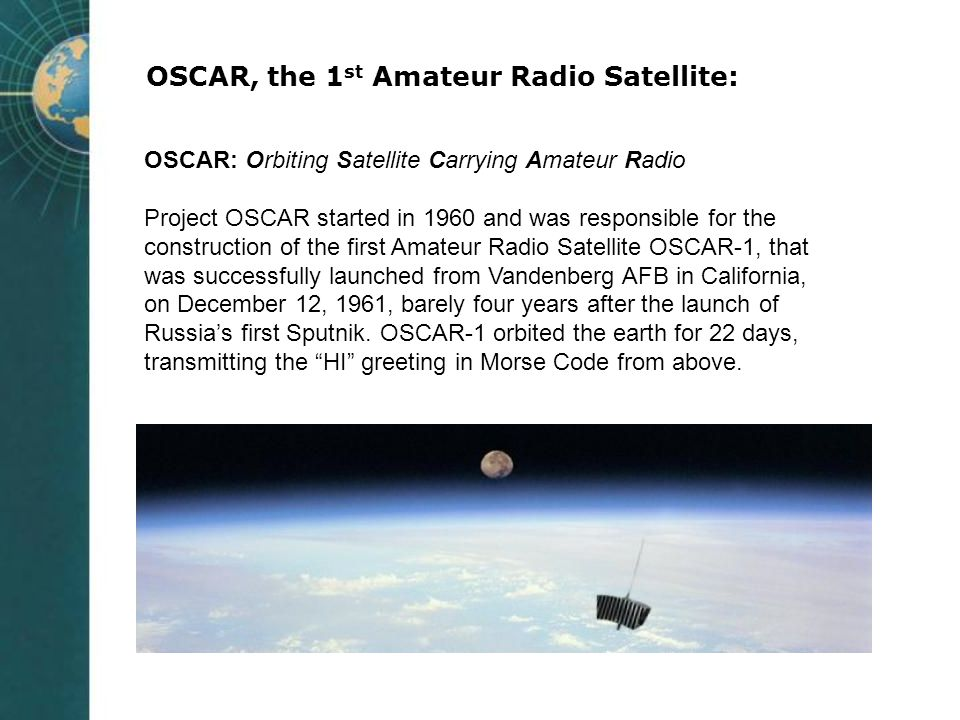 OSCAR, the 1 st Amateur Radio Satellite: OSCAR: Orbiting Satellite Carrying Amateur Radio Project OSCAR started in 1960 and was responsible for the co