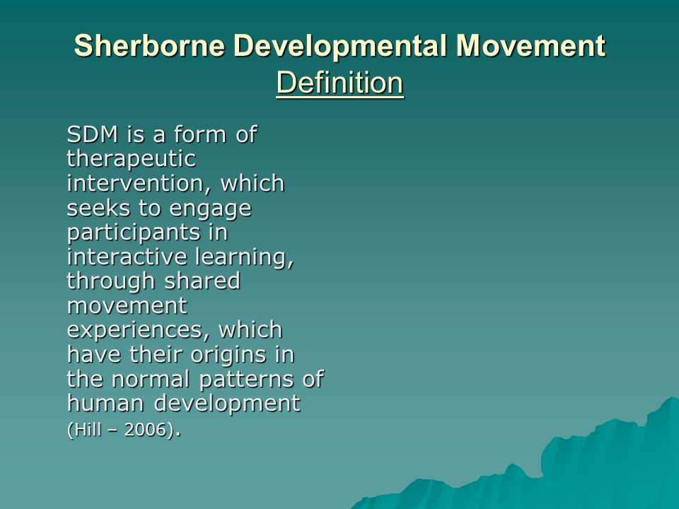 Sherborne Developmental Movement Definition SDM is a form of therapeutic intervention, which seeks to engage participants in interactive learning, through shared movement experiences, which have their origins in the normal patterns of human development (Hill – 2006).