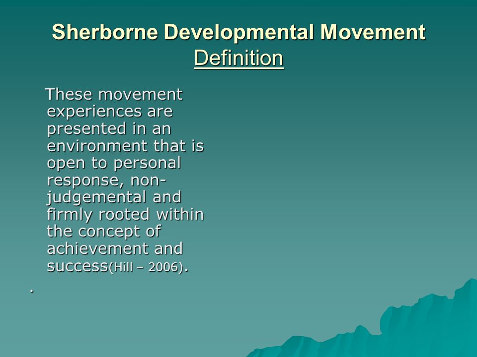 Sherborne Developmental Movement Definition These movement experiences are presented in an environment that is open to personal response, non- judgemental and firmly rooted within the concept of achievement and success (Hill – 2006).