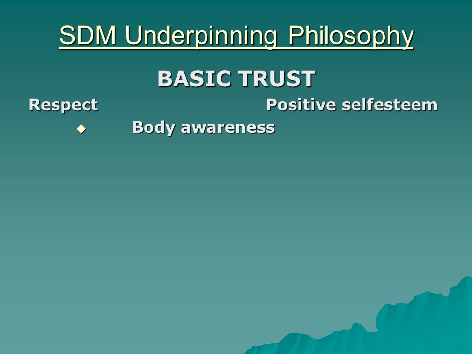 SDM Underpinning Philosophy BASIC TRUST Respect Positive selfesteem Body awareness Body awareness