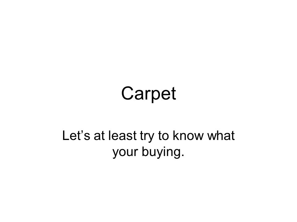Carpet Lets at least try to know what your buying.