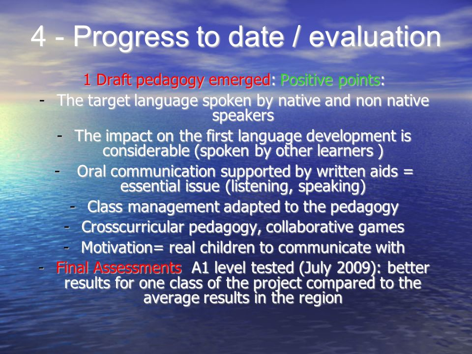 4 - Progress to date / evaluation 1 Draft pedagogy emerged: Positive points: -The target language spoken by native and non native speakers -The impact on the first language development is considerable (spoken by other learners ) - Oral communication supported by written aids = essential issue (listening, speaking) -Class management adapted to the pedagogy -Crosscurricular pedagogy, collaborative games -Motivation= real children to communicate with -Final Assessments A1 level tested (July 2009): better results for one class of the project compared to the average results in the region