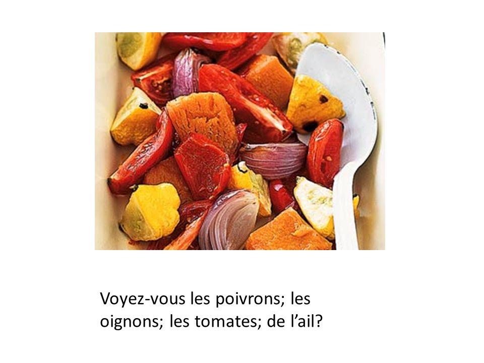 Voyez-vous les poivrons; les oignons; les tomates; de lail