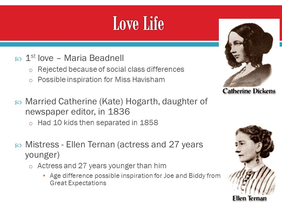 1 st love – Maria Beadnell o Rejected because of social class differences o Possible inspiration for Miss Havisham Married Catherine (Kate) Hogarth, d