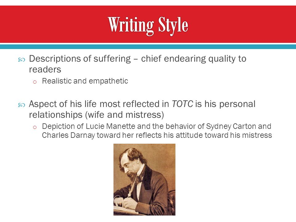 Descriptions of suffering – chief endearing quality to readers o Realistic and empathetic Aspect of his life most reflected in TOTC is his personal relationships (wife and mistress) o Depiction of Lucie Manette and the behavior of Sydney Carton and Charles Darnay toward her reflects his attitude toward his mistress