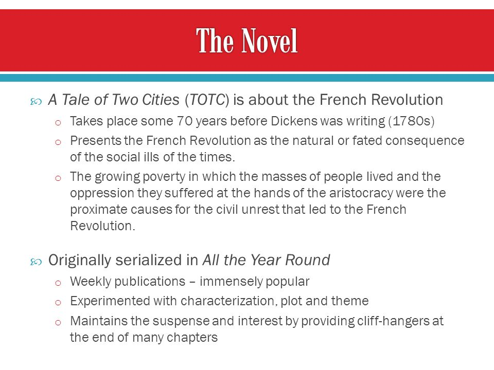 A Tale of Two Cities (TOTC) is about the French Revolution o Takes place some 70 years before Dickens was writing (1780s) o Presents the French Revolution as the natural or fated consequence of the social ills of the times.