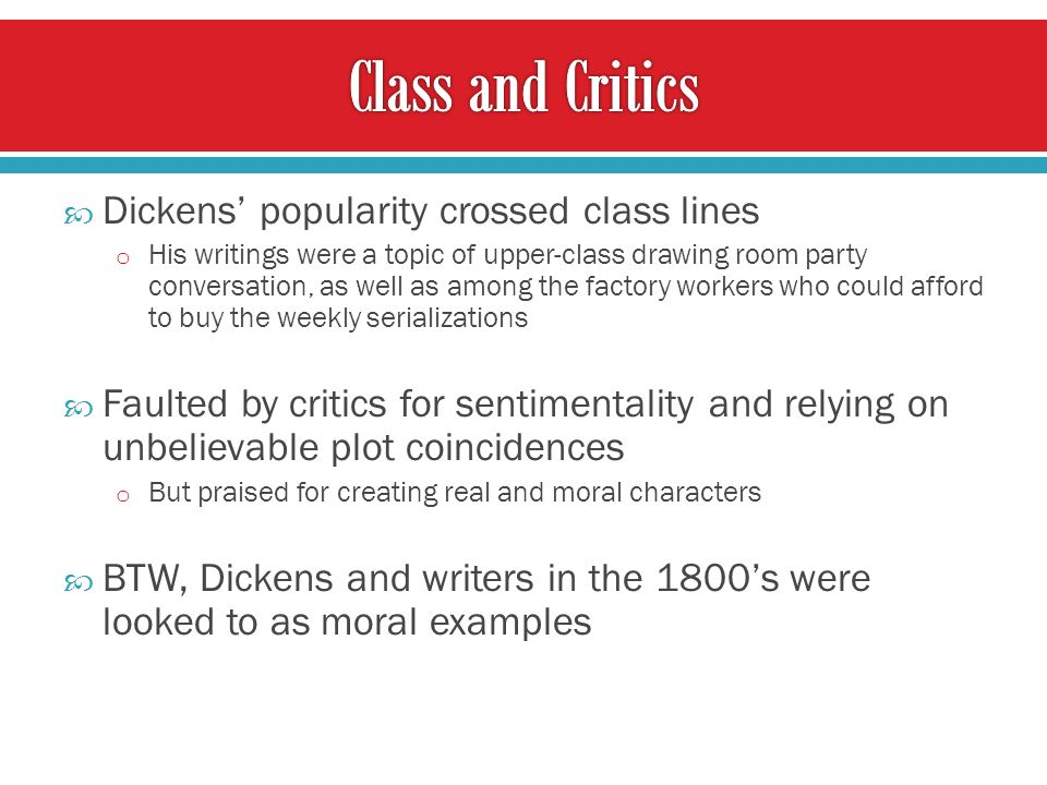 Dickens popularity crossed class lines o His writings were a topic of upper-class drawing room party conversation, as well as among the factory workers who could afford to buy the weekly serializations Faulted by critics for sentimentality and relying on unbelievable plot coincidences o But praised for creating real and moral characters BTW, Dickens and writers in the 1800s were looked to as moral examples