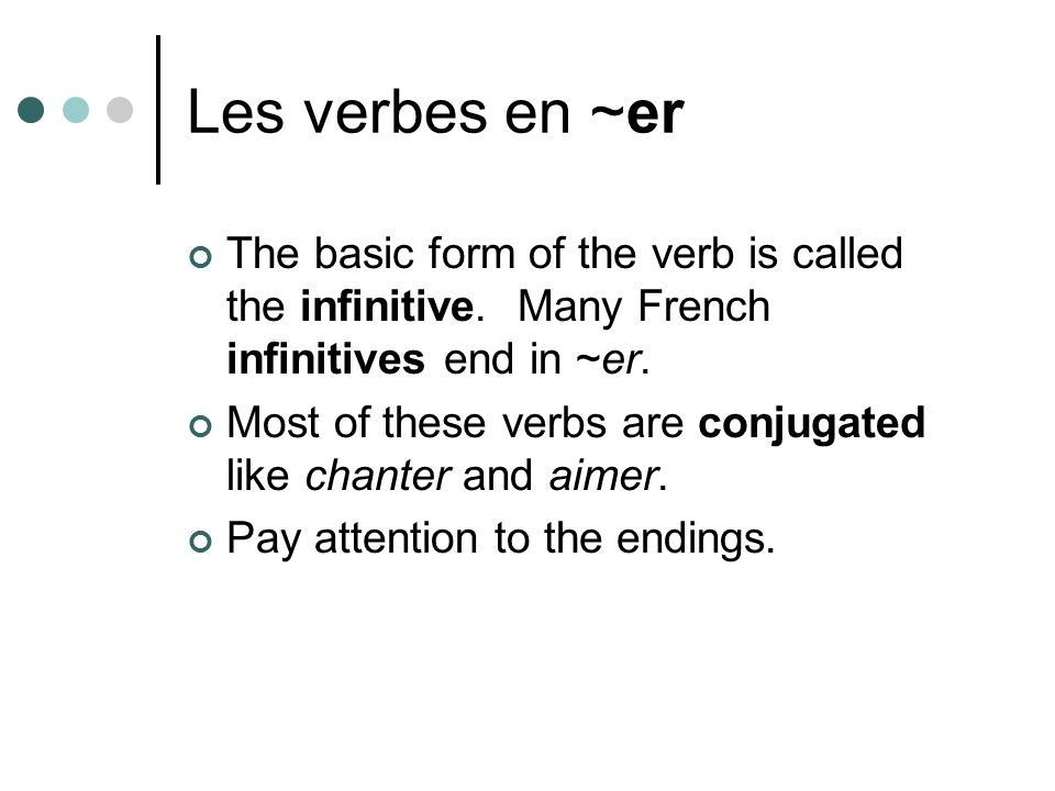 Les verbes en ~er The basic form of the verb is called the infinitive. Many French infinitives end in ~er. Most of these verbs are conjugated like cha