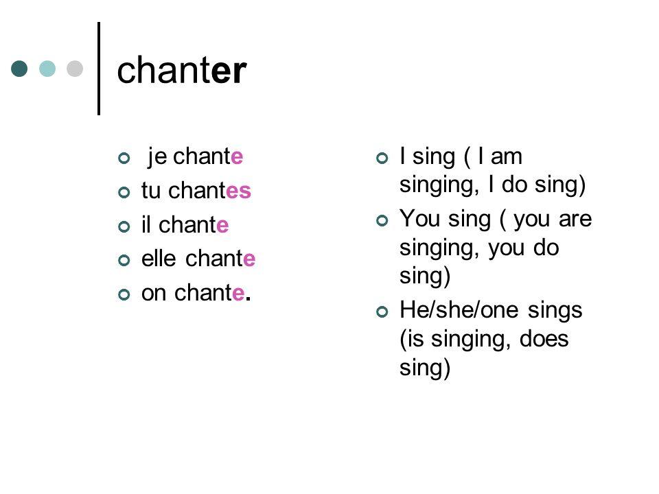 chanter je chante tu chantes il chante elle chante on chante. I sing ( I am singing, I do sing) You sing ( you are singing, you do sing) He/she/one si