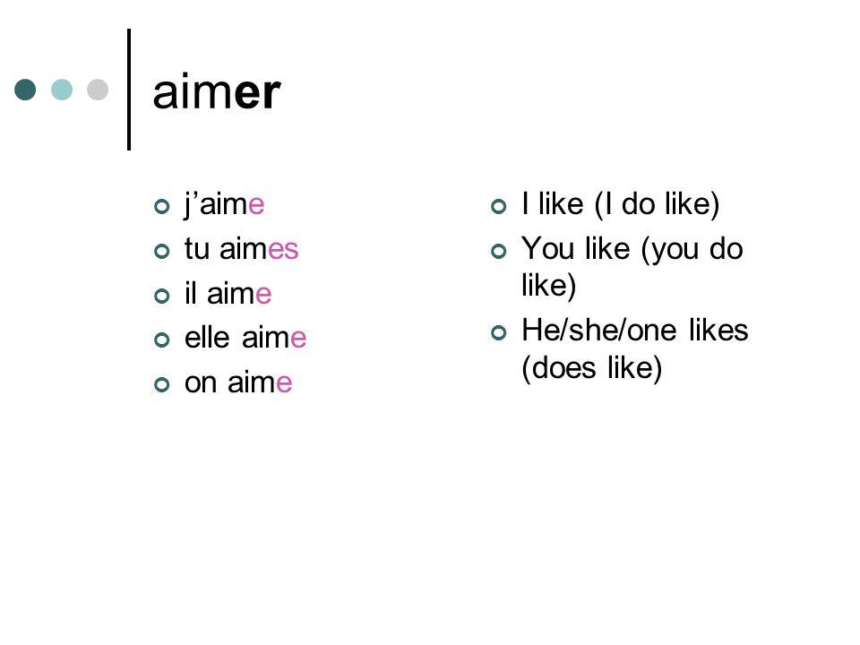aimer jaime tu aimes il aime elle aime on aime I like (I do like) You like (you do like) He/she/one likes (does like)