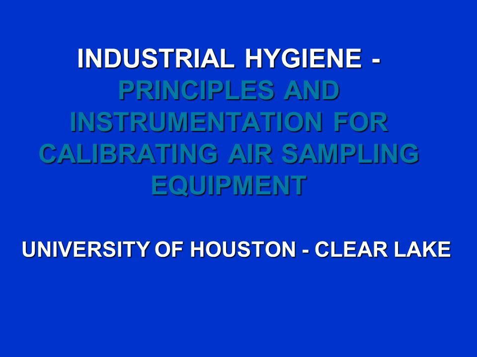 INDUSTRIAL HYGIENE - PRINCIPLES AND INSTRUMENTATION FOR CALIBRATING AIR SAMPLING EQUIPMENT UNIVERSITY OF HOUSTON - CLEAR LAKE