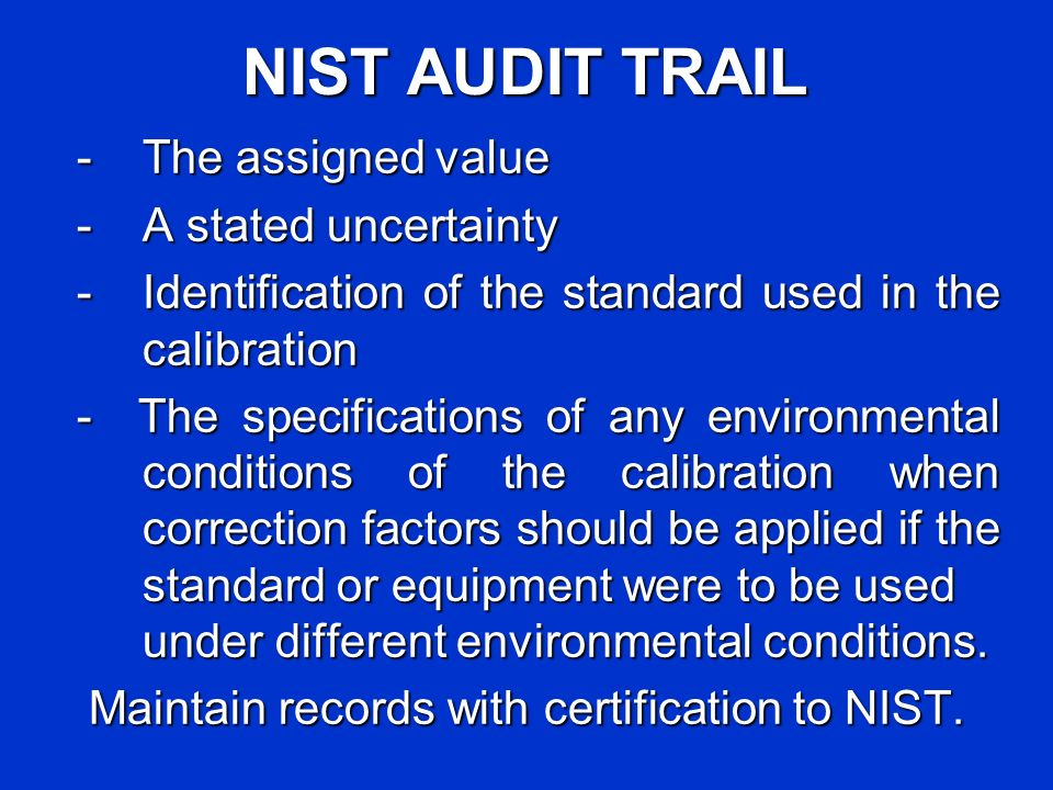 NIST AUDIT TRAIL -The assigned value - A stated uncertainty - Identification of the standard used in the calibration - The specifications of any environmental conditions of the calibration when correction factors should be applied if the standard or equipment were to be used under different environmental conditions.