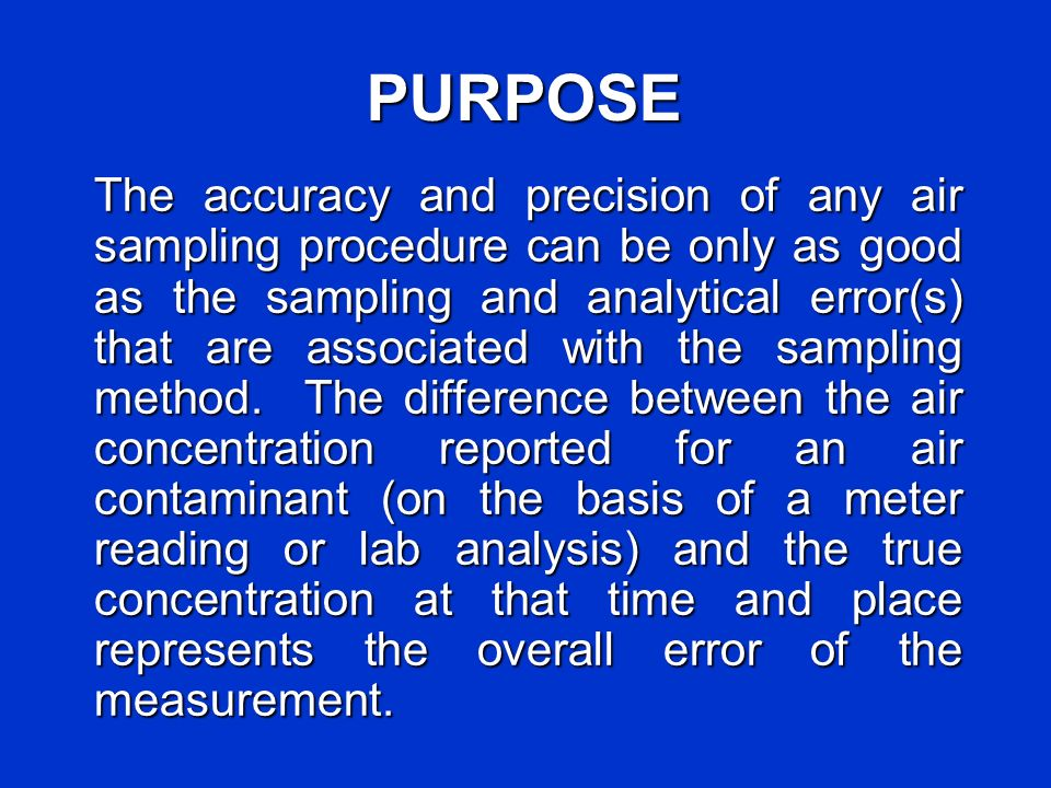 PURPOSE The accuracy and precision of any air sampling procedure can be only as good as the sampling and analytical error(s) that are associated with the sampling method.