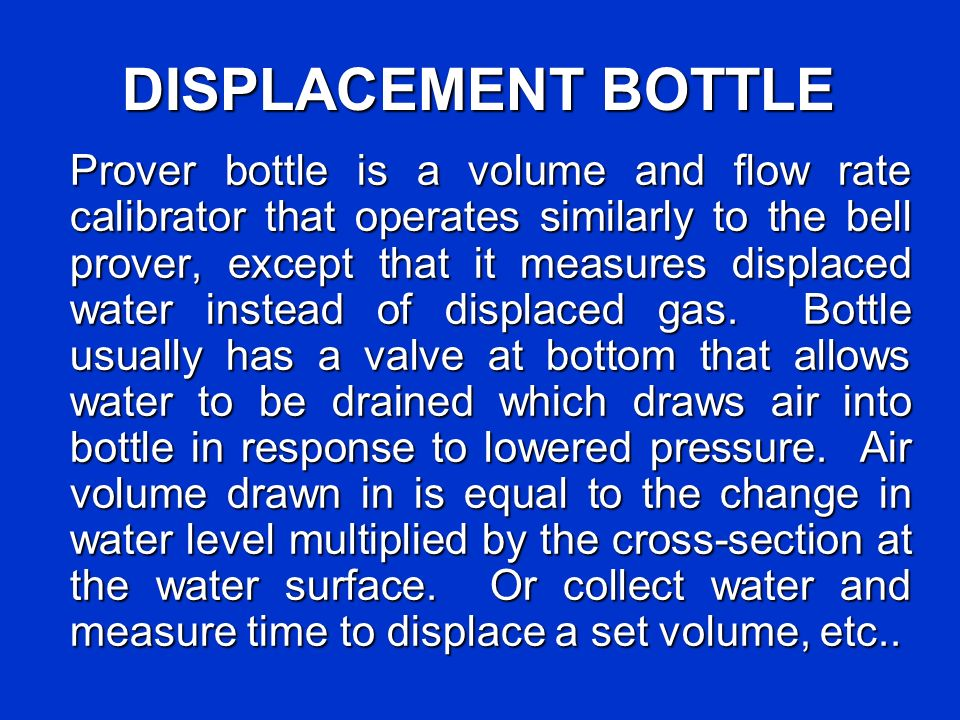 DISPLACEMENT BOTTLE Prover bottle is a volume and flow rate calibrator that operates similarly to the bell prover, except that it measures displaced water instead of displaced gas.