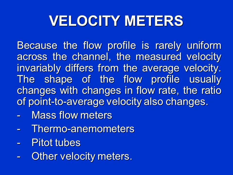 VELOCITY METERS Because the flow profile is rarely uniform across the channel, the measured velocity invariably differs from the average velocity.