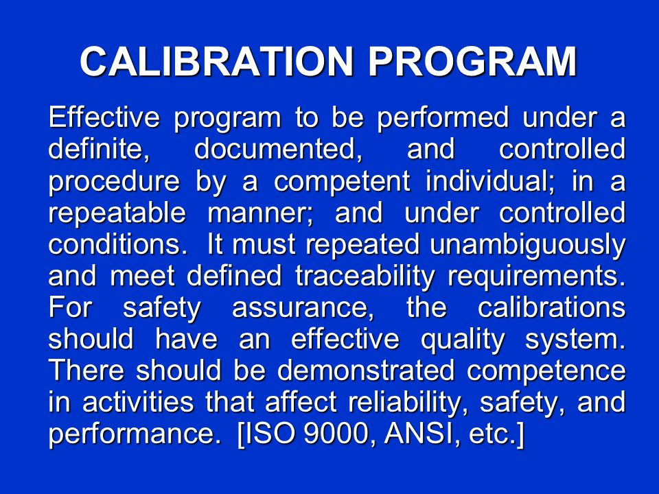 CALIBRATION PROGRAM Effective program to be performed under a definite, documented, and controlled procedure by a competent individual; in a repeatable manner; and under controlled conditions.