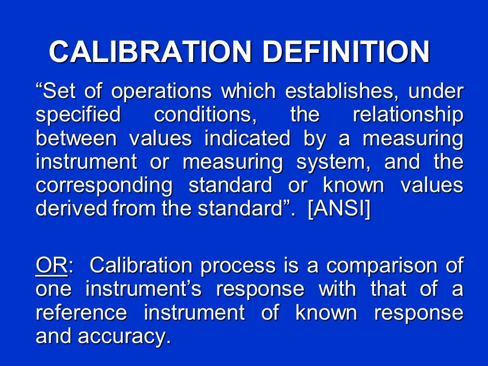CALIBRATION DEFINITION Set of operations which establishes, under specified conditions, the relationship between values indicated by a measuring instrument or measuring system, and the corresponding standard or known values derived from the standard.