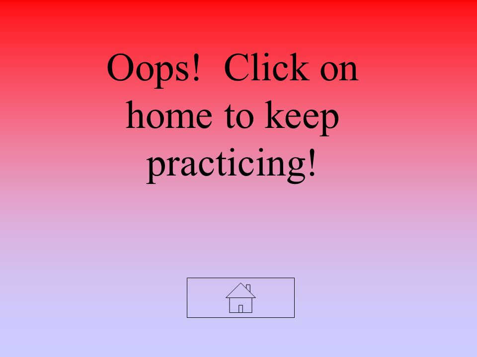 Oops! Click on home to keep practicing!