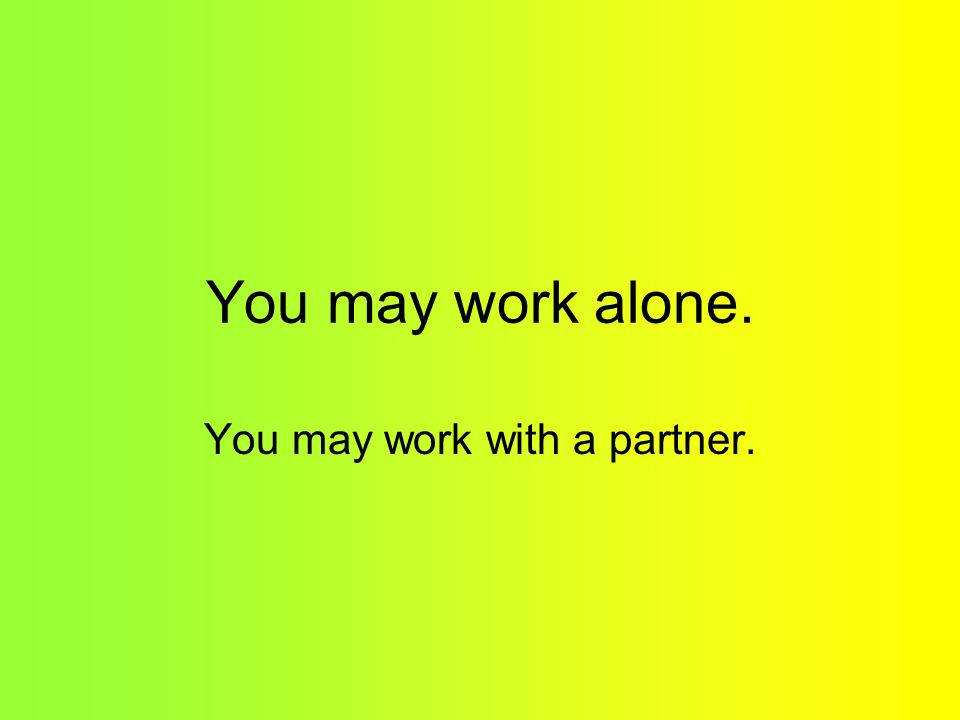 You may work alone. You may work with a partner.
