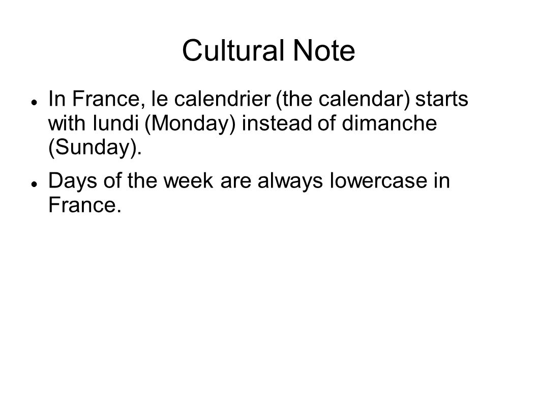 Cultural Note In France, le calendrier (the calendar) starts with lundi (Monday) instead of dimanche (Sunday). Days of the week are always lowercase i
