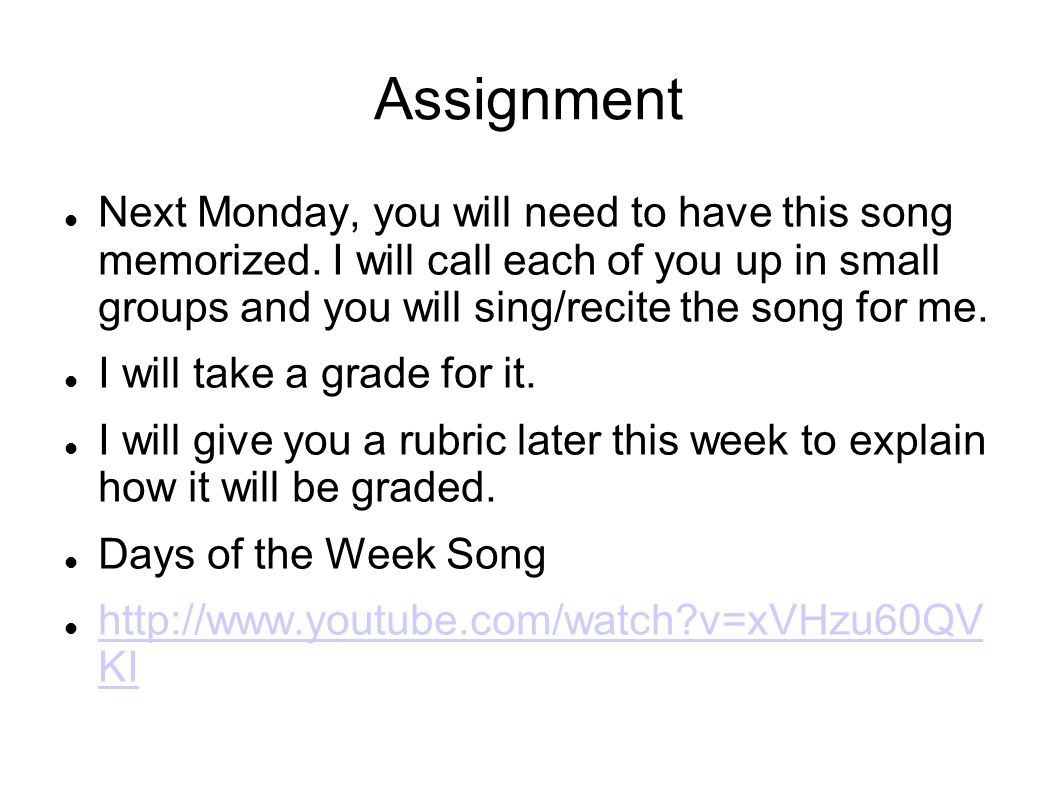 Assignment Next Monday, you will need to have this song memorized. I will call each of you up in small groups and you will sing/recite the song for me