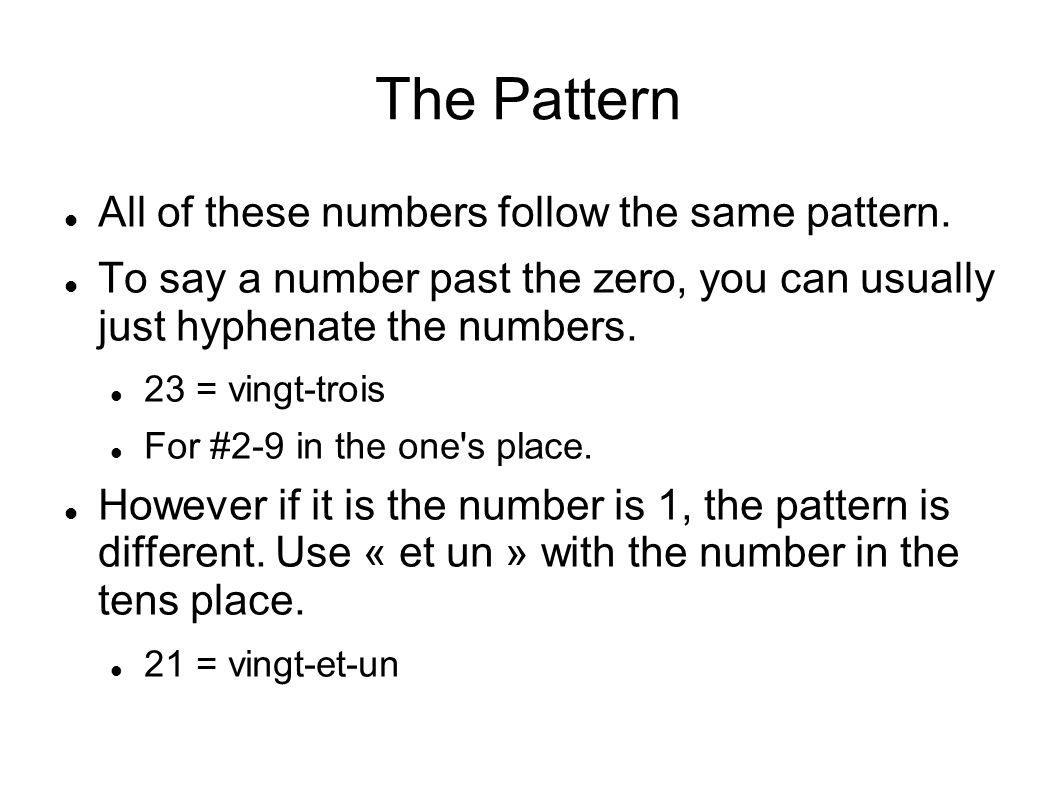 The Pattern All of these numbers follow the same pattern. To say a number past the zero, you can usually just hyphenate the numbers. 23 = vingt-trois