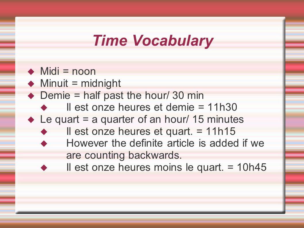 Time Vocabulary Midi = noon Minuit = midnight Demie = half past the hour/ 30 min Il est onze heures et demie = 11h30 Le quart = a quarter of an hour/