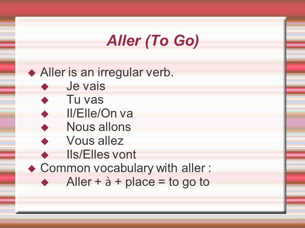Aller (To Go) Aller is an irregular verb. Je vais Tu vas Il/Elle/On va Nous allons Vous allez Ils/Elles vont Common vocabulary with aller : Aller + à