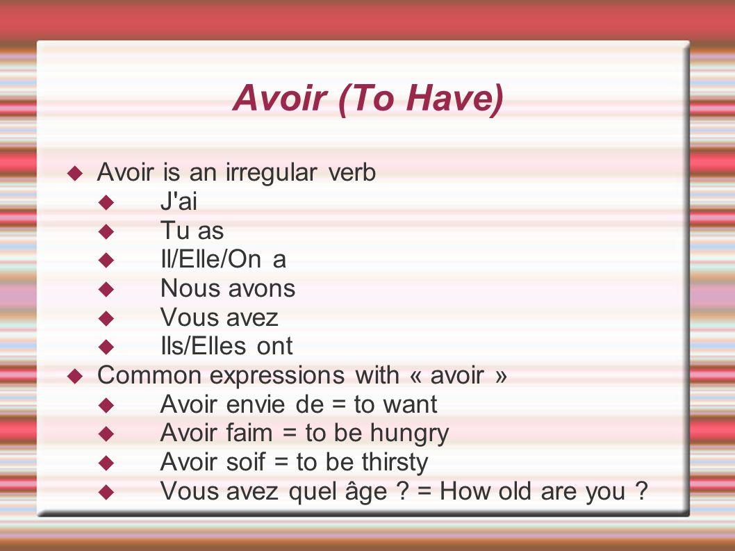 Avoir (To Have) Avoir is an irregular verb J'ai Tu as Il/Elle/On a Nous avons Vous avez Ils/Elles ont Common expressions with « avoir » Avoir envie de