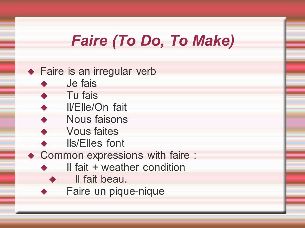 Faire (To Do, To Make) Faire is an irregular verb Je fais Tu fais Il/Elle/On fait Nous faisons Vous faites Ils/Elles font Common expressions with fair