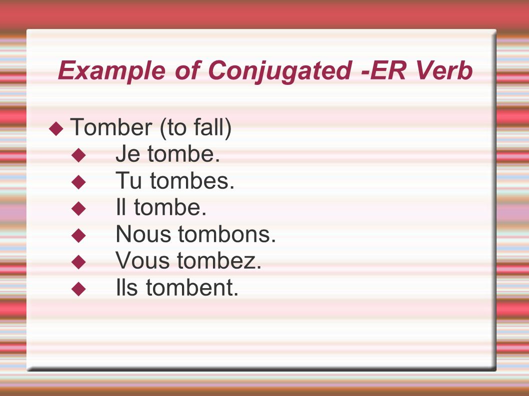 Example of Conjugated -ER Verb Tomber (to fall) Je tombe. Tu tombes. Il tombe. Nous tombons. Vous tombez. Ils tombent.