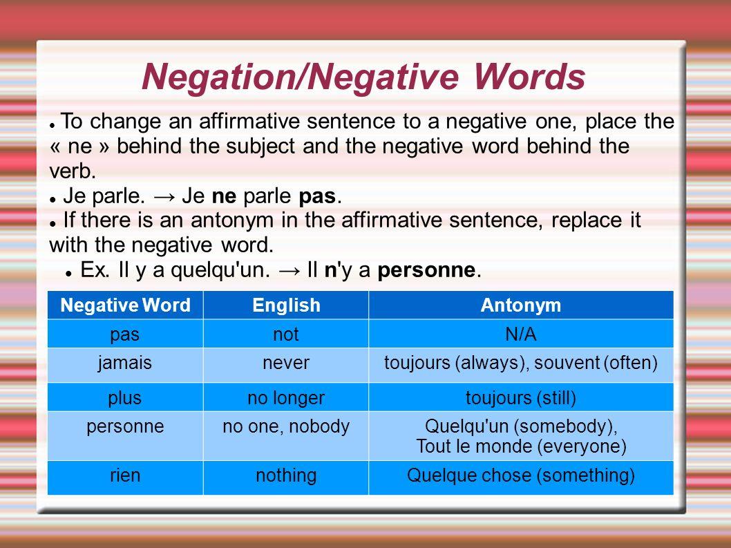 Negation/Negative Words Negative WordEnglishAntonym pasnotN/A jamaisnevertoujours (always), souvent (often) plusno longertoujours (still) personneno o