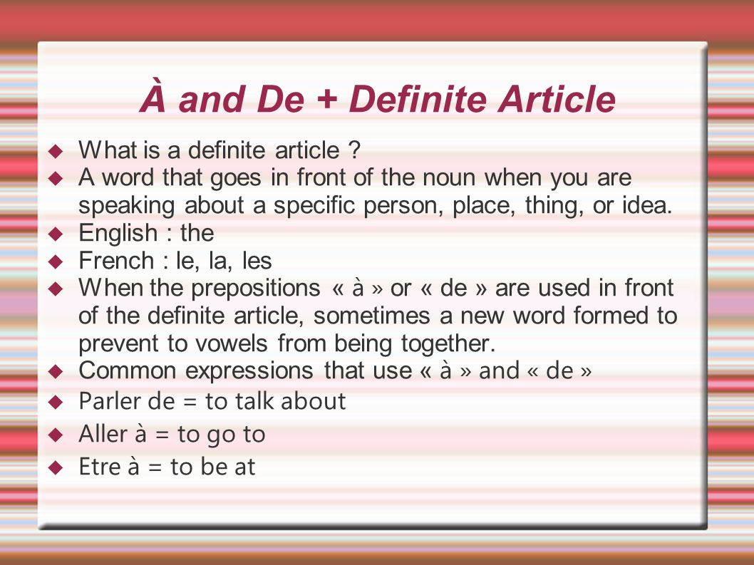 À and De + Definite Article What is a definite article ? A word that goes in front of the noun when you are speaking about a specific person, place, t