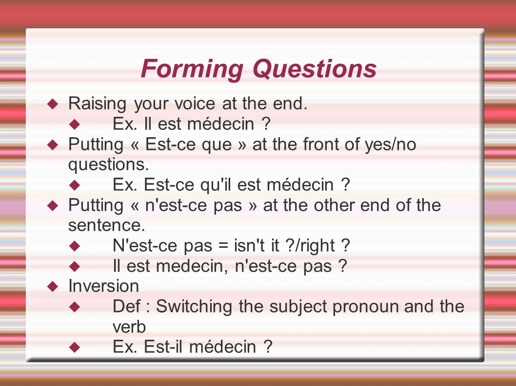 Forming Questions Raising your voice at the end. Ex. Il est médecin ? Putting « Est-ce que » at the front of yes/no questions. Ex. Est-ce qu'il est mé
