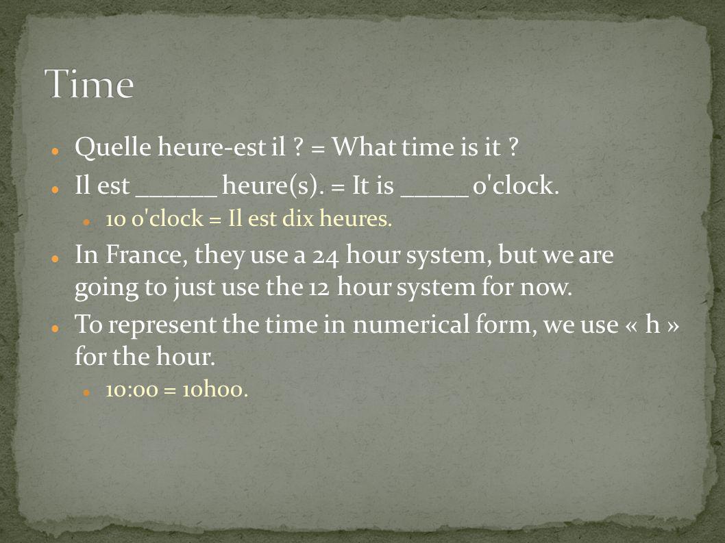 Quelle heure-est il ? = What time is it ? Il est ______ heure(s). = It is _____ o'clock. 10 o'clock = Il est dix heures. In France, they use a 24 hour