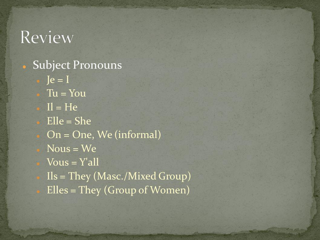 Subject Pronouns Je = I Tu = You Il = He Elle = She On = One, We (informal) Nous = We Vous = Y'all Ils = They (Masc./Mixed Group) Elles = They (Group