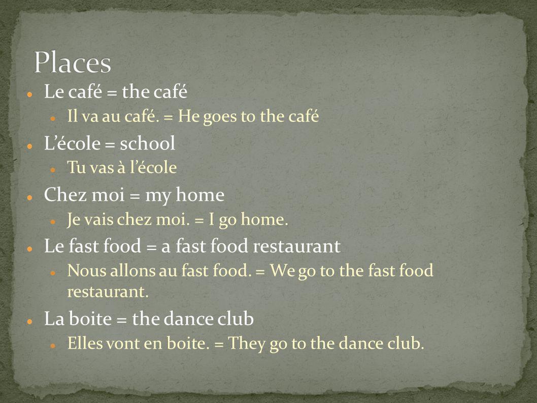 Le café = the café Il va au café. = He goes to the café Lécole = school Tu vas à lécole Chez moi = my home Je vais chez moi. = I go home. Le fast food