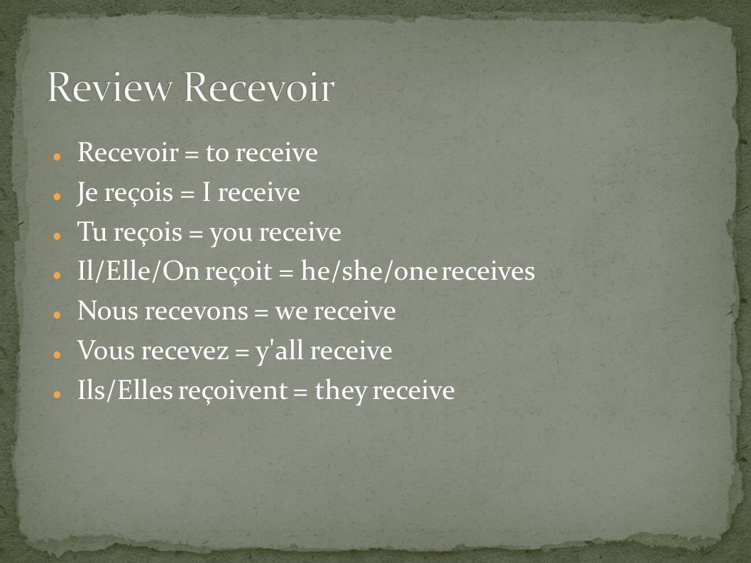 Recevoir = to receive Je reçois = I receive Tu reçois = you receive Il/Elle/On reçoit = he/she/one receives Nous recevons = we receive Vous recevez = y all receive Ils/Elles reçoivent = they receive