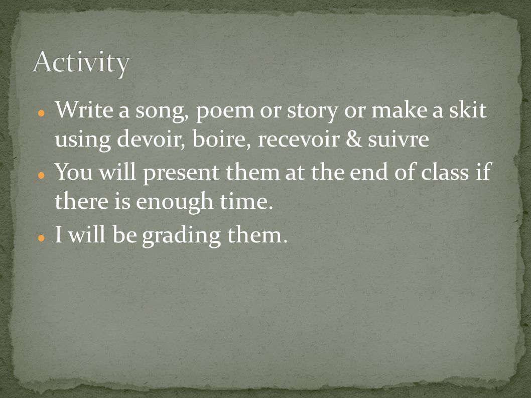 Write a song, poem or story or make a skit using devoir, boire, recevoir & suivre You will present them at the end of class if there is enough time.
