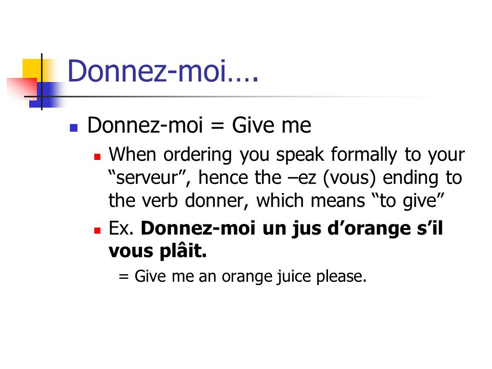 Donnez-moi…. Donnez-moi = Give me When ordering you speak formally to your serveur, hence the –ez (vous) ending to the verb donner, which means to giv