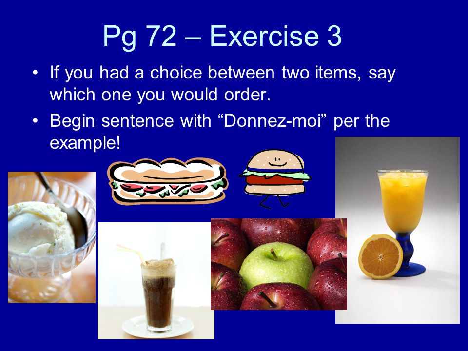 Pg 72 – Exercise 3 If you had a choice between two items, say which one you would order. Begin sentence with Donnez-moi per the example!