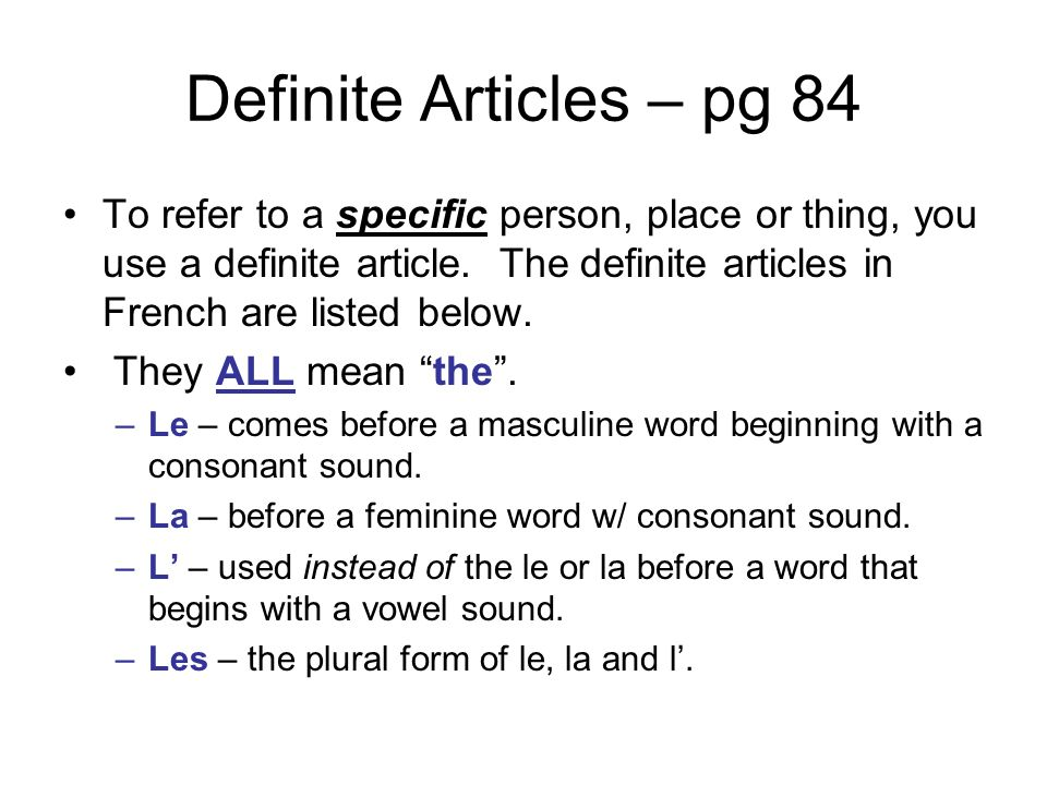 Definite Articles – pg 84 To refer to a specific person, place or thing, you use a definite article. The definite articles in French are listed below.