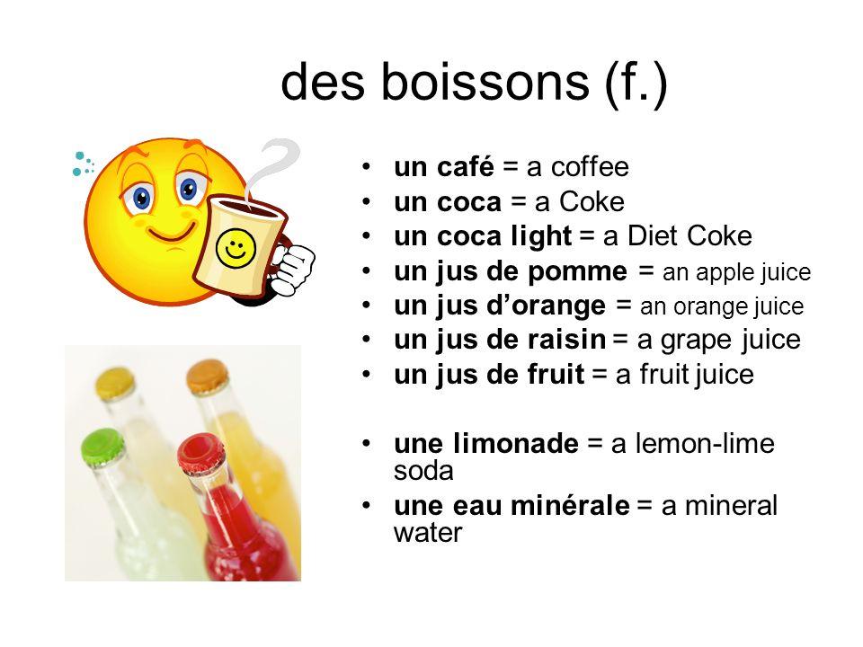 des boissons (f.) un café = a coffee un coca = a Coke un coca light = a Diet Coke un jus de pomme = an apple juice un jus dorange = an orange juice un