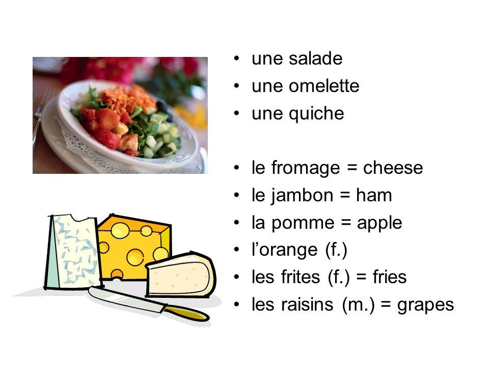 une salade une omelette une quiche le fromage = cheese le jambon = ham la pomme = apple lorange (f.) les frites (f.) = fries les raisins (m.) = grapes
