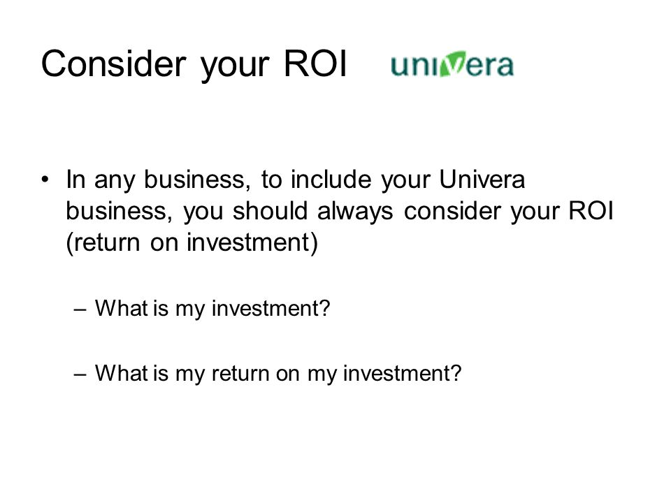 Consider your ROI In any business, to include your Univera business, you should always consider your ROI (return on investment) –What is my investment