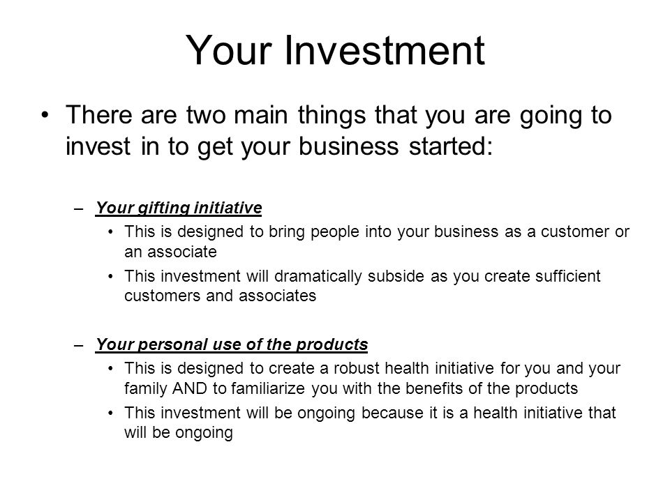 Your Investment There are two main things that you are going to invest in to get your business started: –Your gifting initiative This is designed to b