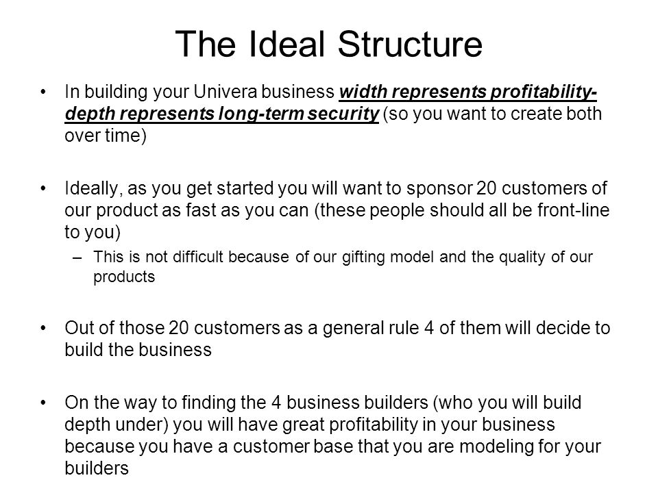 The Ideal Structure In building your Univera business width represents profitability- depth represents long-term security (so you want to create both