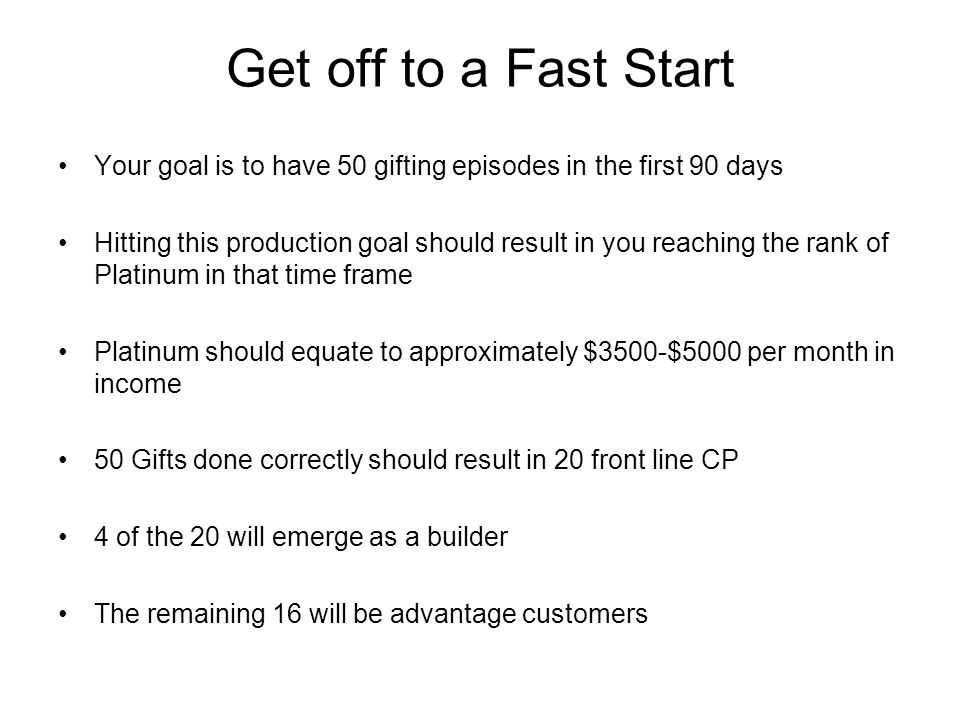 Get off to a Fast Start Your goal is to have 50 gifting episodes in the first 90 days Hitting this production goal should result in you reaching the r