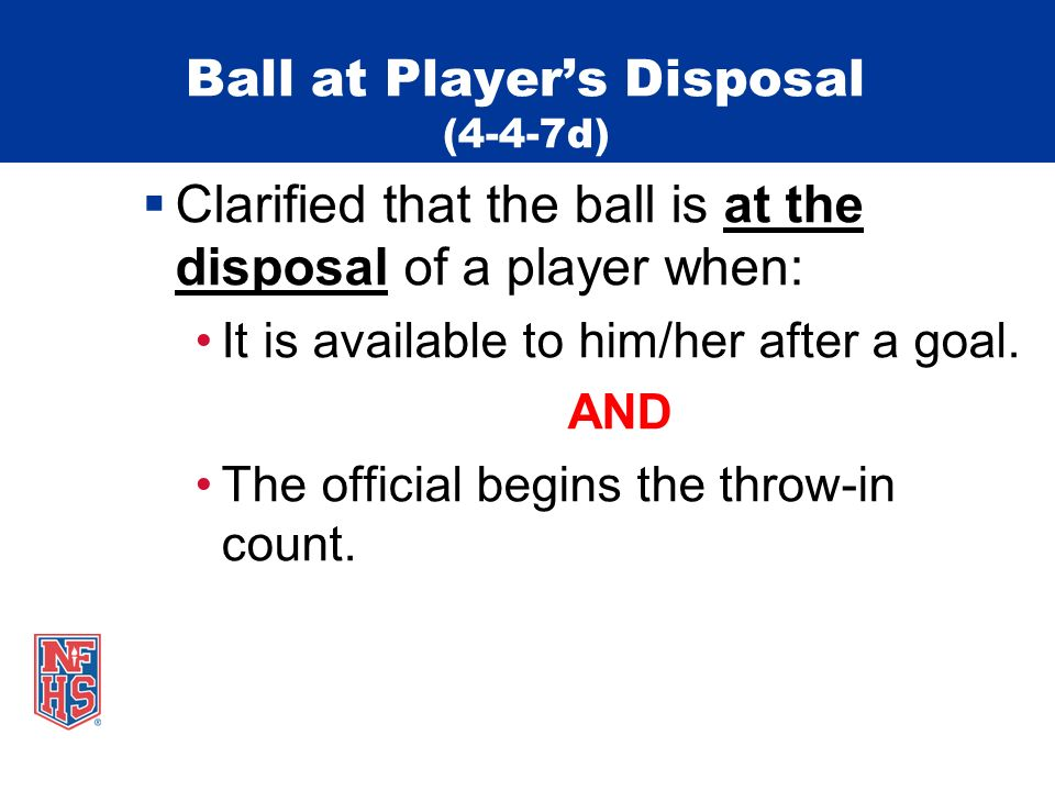 Ball at Players Disposal (4-4-7d) Clarified that the ball is at the disposal of a player when: It is available to him/her after a goal. AND The offici