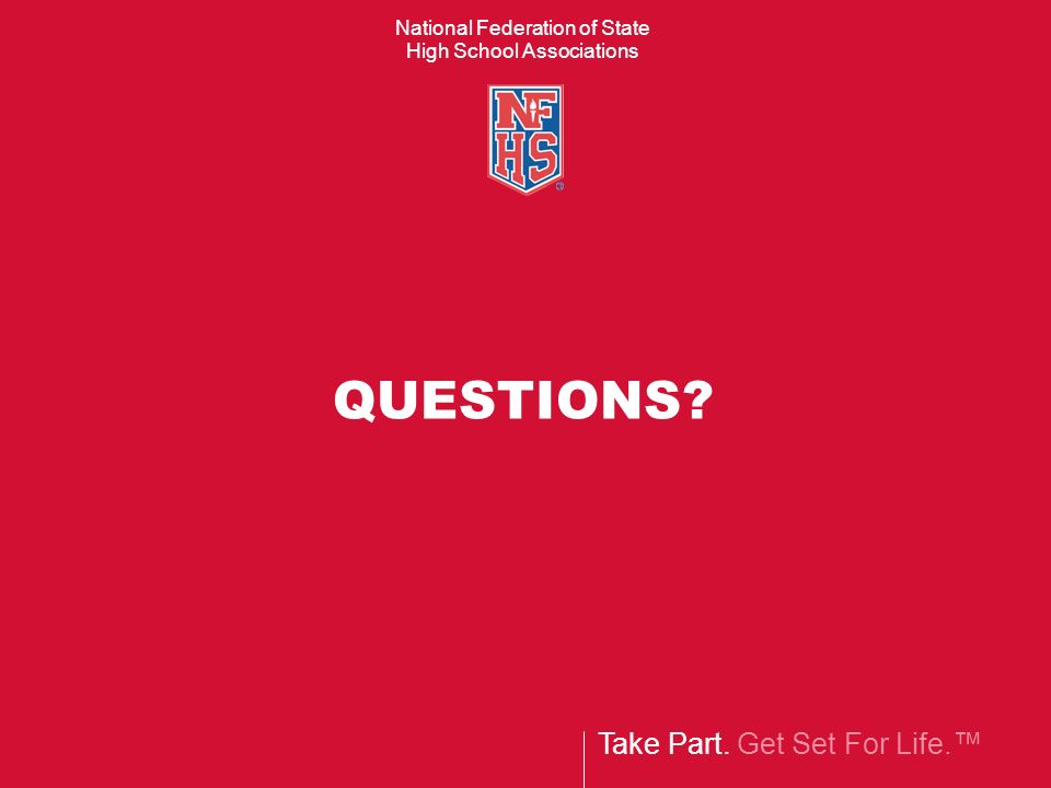 Take Part. Get Set For Life. National Federation of State High School Associations QUESTIONS?